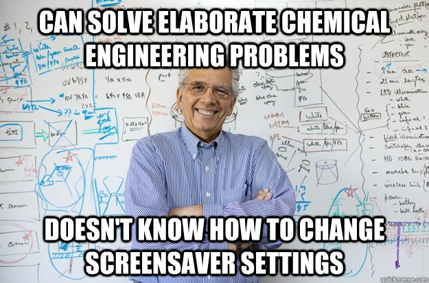 can solve elaborate chemical engineering problems doesn't know how to change screensaver settings  Engineering Professor