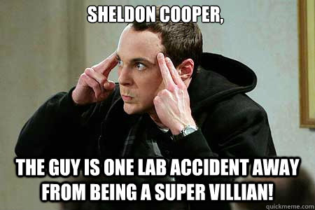 Sheldon Cooper, The guy is one lab accident away from being a super villian!