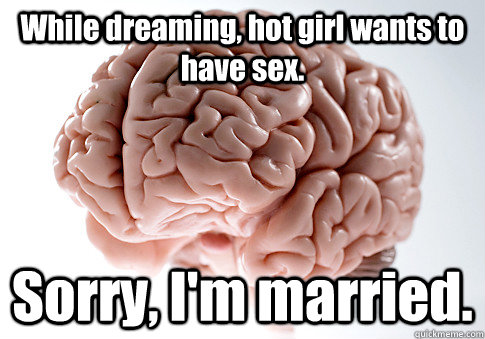 While dreaming, hot girl wants to have sex. Sorry, I'm married.  - While dreaming, hot girl wants to have sex. Sorry, I'm married.   Scumbag Brain