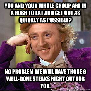 You and your whole group are in a rush to eat and get out as quickly as possible? No problem we will have those 6 well-done steaks right out for you. - You and your whole group are in a rush to eat and get out as quickly as possible? No problem we will have those 6 well-done steaks right out for you.  Condescending Wonka