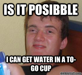 Is it Posibble I can get water in a to-go cup