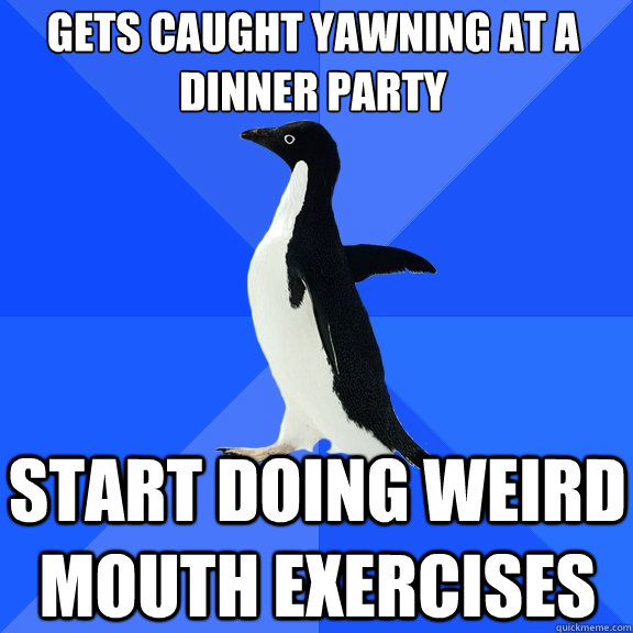 Gets caught yawning at a dinner party start doing weird mouth exercises - Gets caught yawning at a dinner party start doing weird mouth exercises  Socially Awkward Penguin