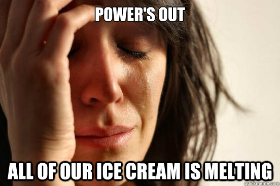 Power's out all of our ice cream is melting - Power's out all of our ice cream is melting  First World Problems