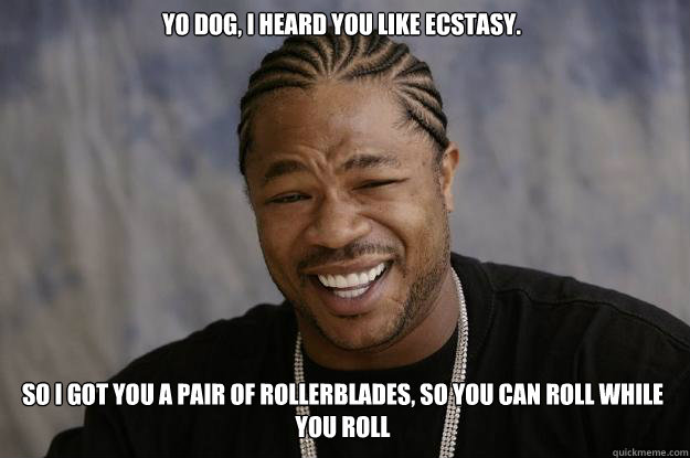 Yo dog, I heard you like ecstasy.  So I got you a pair of rollerblades, so you can roll while you roll  Xzibit meme
