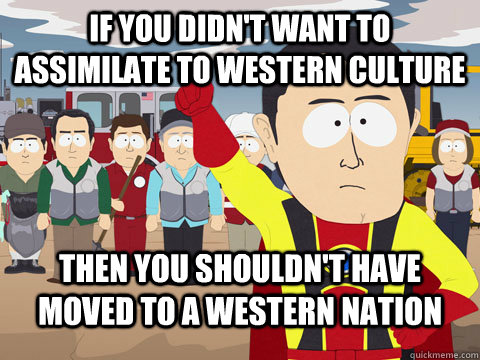 If you didn't want to assimilate to Western culture then you shouldn't have moved to a western nation