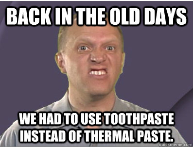 Back in the old days We had to use toothpaste instead of thermal paste.