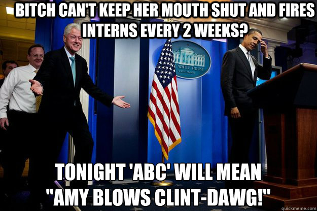 bitch can't keep her mouth shut and fires interns every 2 weeks? tonight 'abc' will mean