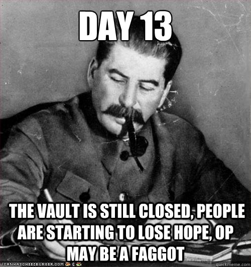 Day 13  the vault is still closed, people are starting to lose hope, OP may be a faggot