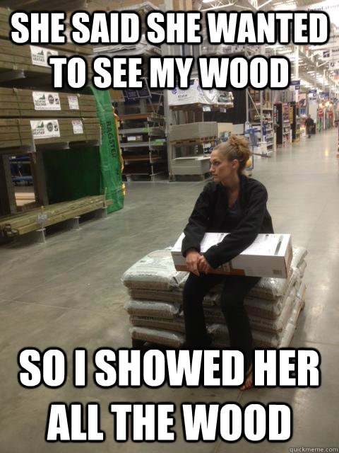 She said she wanted to see my wood So I showed her all the wood - She said she wanted to see my wood So I showed her all the wood  Misc