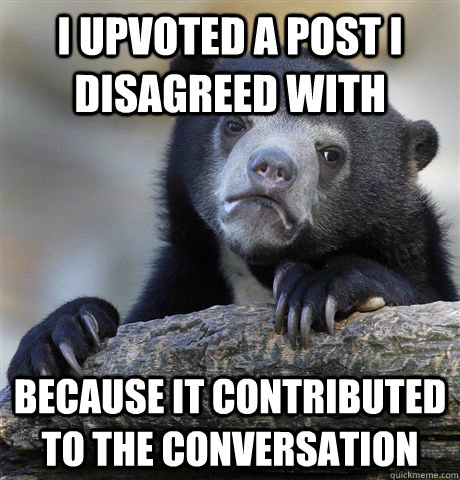 I upvoted a post I disagreed with because it contributed to the conversation - I upvoted a post I disagreed with because it contributed to the conversation  Confession Bear