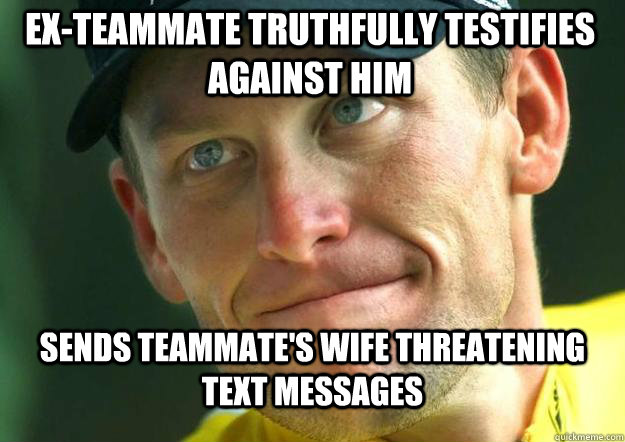 Sends teammate's wife threatening text messages  Ex-Teammate truthfully testifies against him - Sends teammate's wife threatening text messages  Ex-Teammate truthfully testifies against him  Scumbag Lance Armstrong