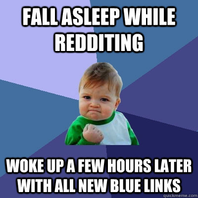 Fall asleep while redditing Woke up a few hours later with all new blue links - Fall asleep while redditing Woke up a few hours later with all new blue links  Success Kid