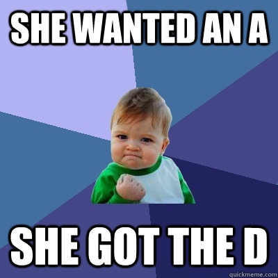 She wanted an A She got the D - She wanted an A She got the D  Success Kid
