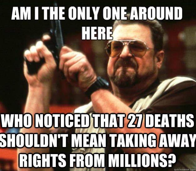 am i the only one around here Who noticed that 27 deaths shouldn't mean taking away rights from millions? - am i the only one around here Who noticed that 27 deaths shouldn't mean taking away rights from millions?  Misc
