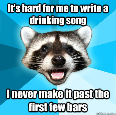 It's hard for me to write a drinking song I never make it past the first few bars - It's hard for me to write a drinking song I never make it past the first few bars  Lame Pun Coon