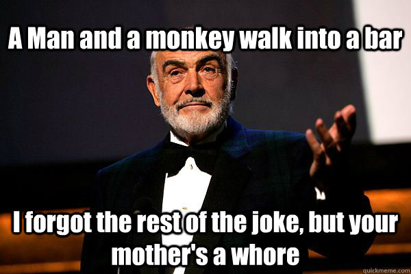 A Man and a monkey walk into a bar I forgot the rest of the joke, but your mother's a whore