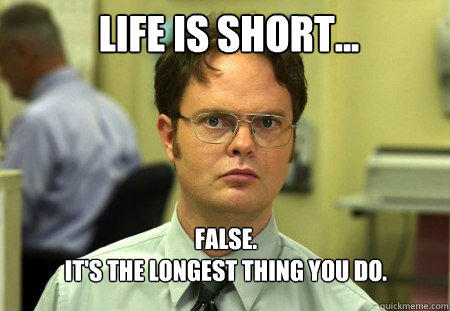 Life is short... FALSE.   It's the longest thing you do.  - Life is short... FALSE.   It's the longest thing you do.   Schrute