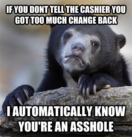 IF YOU DONT TELL THE CASHIER YOU GOT TOO MUCH CHANGE BACK I AUTOMATICALLY KNOW YOU'RE AN ASSHOLE - IF YOU DONT TELL THE CASHIER YOU GOT TOO MUCH CHANGE BACK I AUTOMATICALLY KNOW YOU'RE AN ASSHOLE  Confession Bear