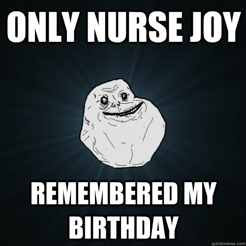 Only Nurse Joy Remembered my birthday - Only Nurse Joy Remembered my birthday  Forever Alone