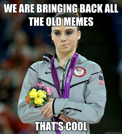 We are bringing back all the old memes That's cool - We are bringing back all the old memes That's cool  McKayla Not Impressed