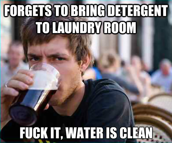 forgets to bring detergent to laundry room FUck it, water is clean - forgets to bring detergent to laundry room FUck it, water is clean  Lazy College Senior