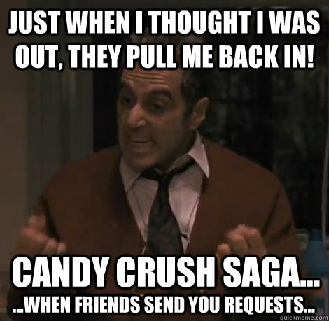 Just When I Thought I Was Out, They Pull Me Back In! Candy Crush Saga... ...when friends send you requests...  Candy Crush Saga