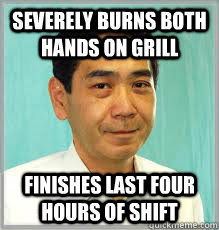 Severely burns both hands on grill Finishes last four hours of shift - Severely burns both hands on grill Finishes last four hours of shift  Overly Dedicated Japanese Employee
