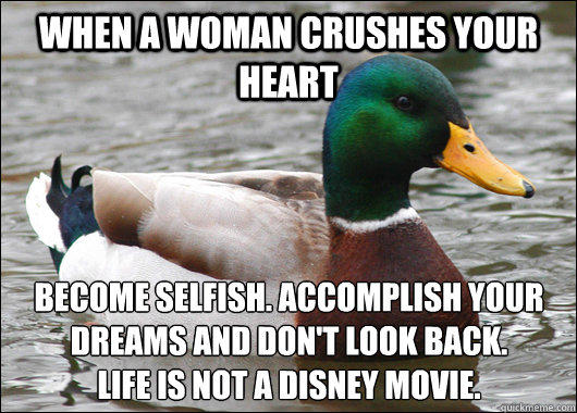 When a woman crushes your heart Become selfish. Accomplish your dreams and don't look back.  Life is not a Disney movie.  - When a woman crushes your heart Become selfish. Accomplish your dreams and don't look back.  Life is not a Disney movie.   Actual Advice Mallard