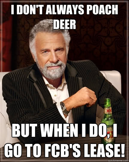 I don't always poach deer But when I do, I go to FCB's lease!  The Most Interesting Man In The World