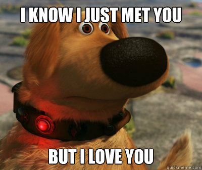 I know I just met you But I love you - I know I just met you But I love you  Overly Attached Doug