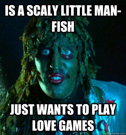 Is a scaly little man-fish just wants to play love games