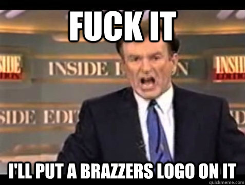 Fuck it I'll put a Brazzers logo on it