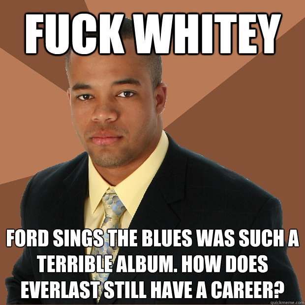 Fuck whitey Ford Sings the blues was such a terrible album. How does Everlast still have a career? - Fuck whitey Ford Sings the blues was such a terrible album. How does Everlast still have a career?  Successful Black Man