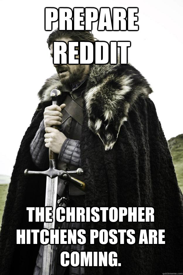 prepare reddit The Christopher Hitchens posts are coming. - prepare reddit The Christopher Hitchens posts are coming.  Winter is coming