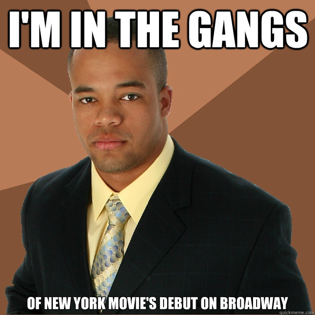 I'm in the gangs  of new york movie's debut on broadway - I'm in the gangs  of new york movie's debut on broadway  Successful Black Man