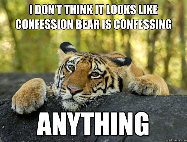 I don't think it looks like confession bear is confessing anything - I don't think it looks like confession bear is confessing anything  Confession Tiger