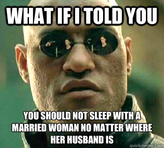 what if i told you you should not sleep with a married woman no matter where her husband is