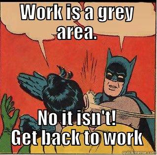 WORK IS A GREY AREA. NO IT ISN'T! GET BACK TO WORK Slappin Batman