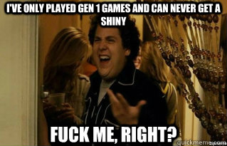 I've only played gen 1 games and can never get a shiny FUCK ME, RIGHT? - I've only played gen 1 games and can never get a shiny FUCK ME, RIGHT?  Misc