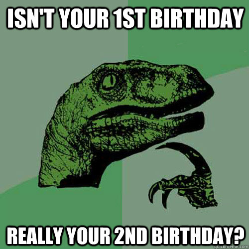 isn't your 1st birthday really your 2nd birthday? - isn't your 1st birthday really your 2nd birthday?  Philosoraptor