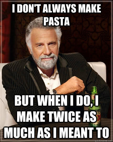 I don't always make pasta but when i do, i make twice as much as i meant to - I don't always make pasta but when i do, i make twice as much as i meant to  The Most Interesting Man In The World
