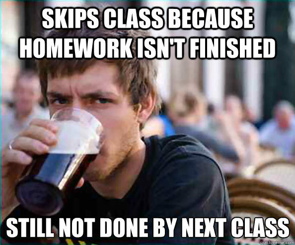 Skips Class because homework isn't finished still not done by next class - Skips Class because homework isn't finished still not done by next class  Lazy College Senior