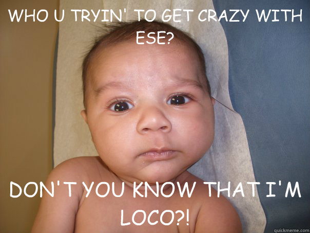 WHO U TRYIN' TO GET CRAZY WITH ESE? DON'T YOU KNOW THAT I'M LOCO?!  INTIMIDATING MEXICAN BABY