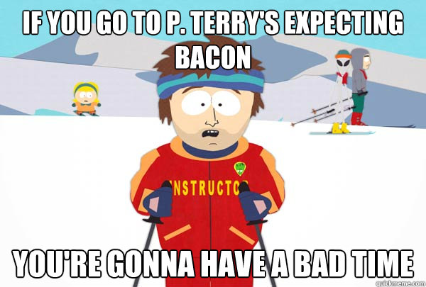 If you go to P. Terry's expecting bacon You're gonna have a bad time - If you go to P. Terry's expecting bacon You're gonna have a bad time  Super Cool Ski Instructor