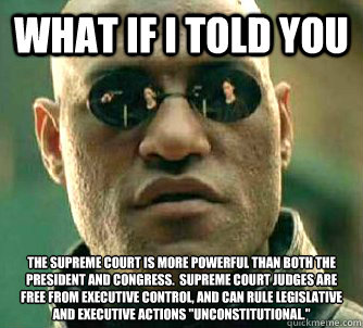 What if I told you The Supreme Court is more powerful than both the president and congress.  supreme court judges are free from executive control, and can rule legislative and executive actions
