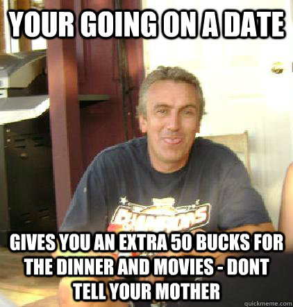 Your going on a date Gives you an extra 50 bucks for the dinner and movies - dont tell your mother