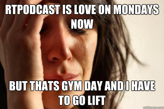 RTPodcast is love on mondays now but thats gym day and i have to go lift - RTPodcast is love on mondays now but thats gym day and i have to go lift  First World Problems
