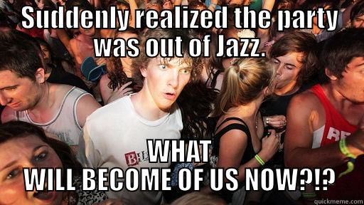 SUDDENLY REALIZED THE PARTY WAS OUT OF JAZZ. WHAT WILL BECOME OF US NOW?!? Sudden Clarity Clarence