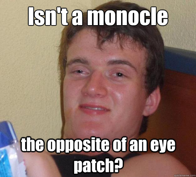 Isn't a monocle the opposite of an eye patch? - Isn't a monocle the opposite of an eye patch?  10 Guy