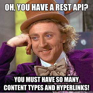 Oh, you have a REST API? You must have so many content types and hyperlinks! - Oh, you have a REST API? You must have so many content types and hyperlinks!  Psychotic Willy Wonka